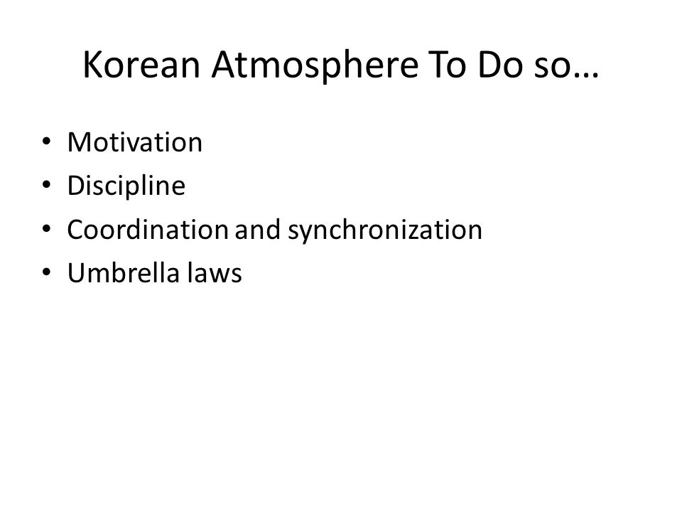 Korean Atmosphere To Do so… Motivation Discipline Coordination and synchronization Umbrella laws