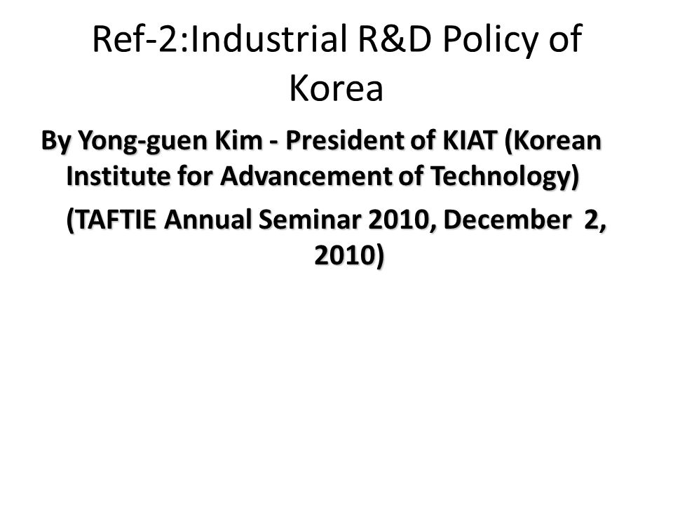Ref-2:Industrial R&D Policy of Korea By Yong-guen Kim - President of KIAT (Korean Institute for Advancement of Technology) (TAFTIE Annual Seminar 2010, December 2, 2010)