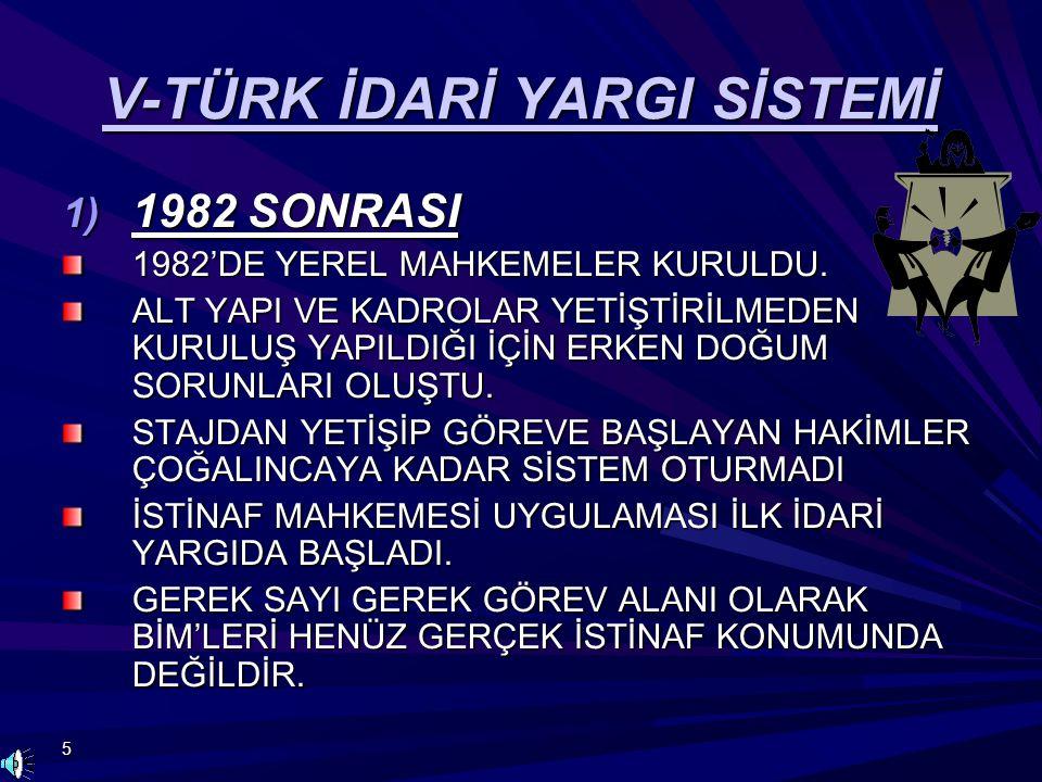 5 V-TÜRK İDARİ YARGI SİSTEMİ 1) 1982 SONRASI 1982'DE YEREL MAHKEMELER KURULDU. ALT YAPI VE KADROLAR YETİŞTİRİLMEDEN KURULUŞ YAPILDIĞI İÇİN ERKEN DOĞUM