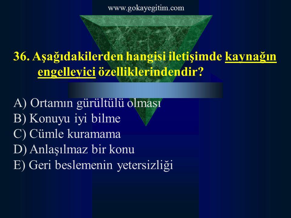 www.gokayegitim.com 36.Aşağıdakilerden hangisi iletişimde kaynağın engelleyici özelliklerindendir.