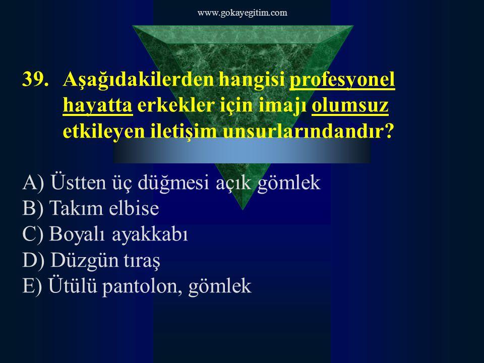 www.gokayegitim.com 39.Aşağıdakilerden hangisi profesyonel hayatta erkekler için imajı olumsuz etkileyen iletişim unsurlarındandır.
