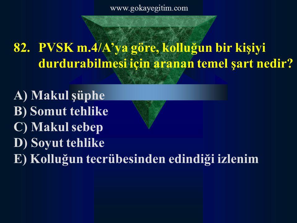 www.gokayegitim.com 82.PVSK m.4/A'ya göre, kolluğun bir kişiyi durdurabilmesi için aranan temel şart nedir.