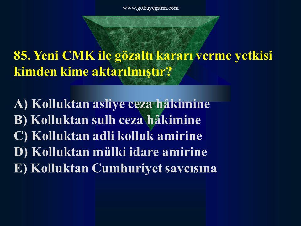 www.gokayegitim.com 85.Yeni CMK ile gözaltı kararı verme yetkisi kimden kime aktarılmıştır.