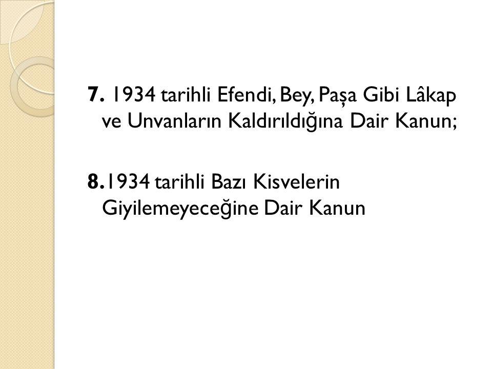 7. 1934 tarihli Efendi, Bey, Paşa Gibi Lâkap ve Unvanların Kaldırıldı ğ ına Dair Kanun; 8.1934 tarihli Bazı Kisvelerin Giyilemeyece ğ ine Dair Kanun
