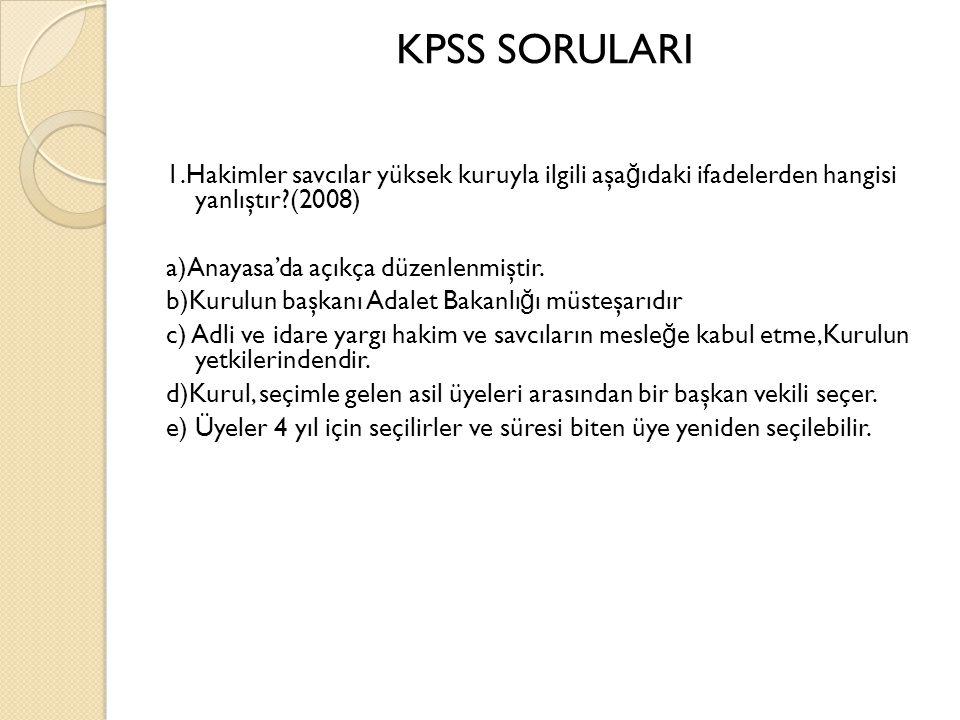 KPSS SORULARI 1.Hakimler savcılar yüksek kuruyla ilgili aşa ğ ıdaki ifadelerden hangisi yanlıştır (2008) a)Anayasa'da açıkça düzenlenmiştir.