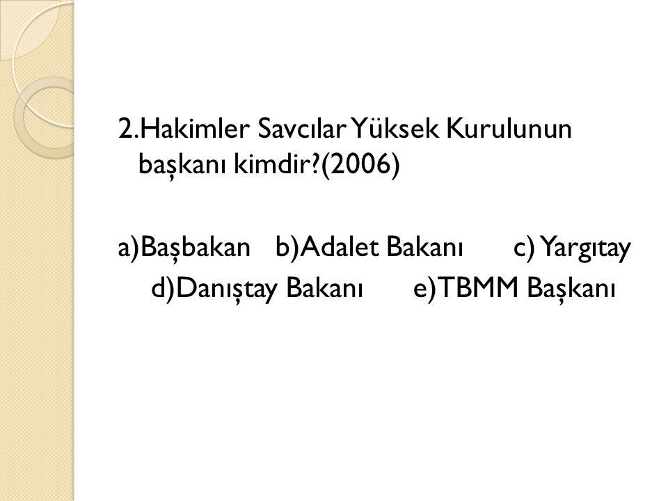 2.Hakimler Savcılar Yüksek Kurulunun başkanı kimdir (2006) a)Başbakan b)Adalet Bakanı c) Yargıtay d)Danıştay Bakanı e)TBMM Başkanı