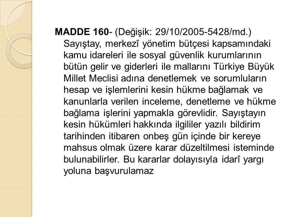 MADDE 160- (Değişik: 29/10/2005-5428/md.) Sayıştay, merkezî yönetim bütçesi kapsamındaki kamu idareleri ile sosyal güvenlik kurumlarının bütün gelir ve giderleri ile mallarını Türkiye Büyük Millet Meclisi adına denetlemek ve sorumluların hesap ve işlemlerini kesin hükme bağlamak ve kanunlarla verilen inceleme, denetleme ve hükme bağlama işlerini yapmakla görevlidir.