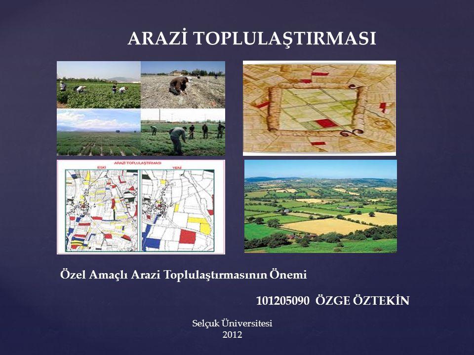 { ARAZİ TOPLULAŞTIRMASI Özel Amaçlı Arazi Toplulaştırmasının Önemi 101205090 ÖZGE ÖZTEKİN Selçuk Üniversitesi 2012