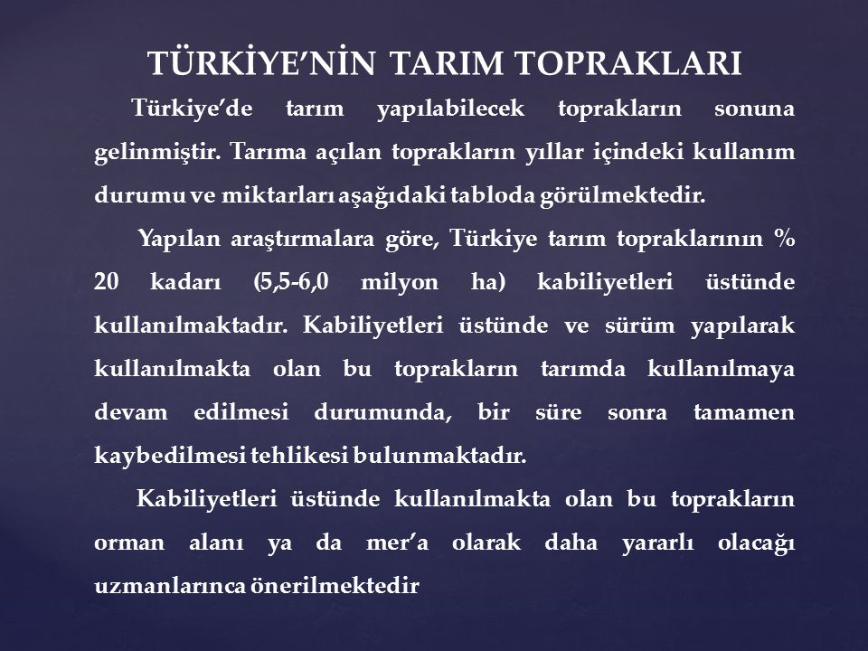 TÜRKİYE'NİN TARIM TOPRAKLARI Türkiye'de tarım yapılabilecek toprakların sonuna gelinmiştir. Tarıma açılan toprakların yıllar içindeki kullanım durumu