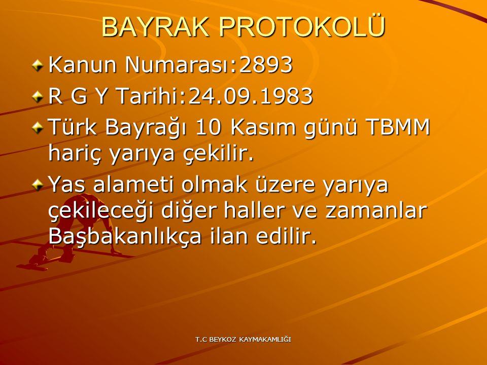 T.C BEYKOZ KAYMAKAMLIĞI BAYRAK PROTOKOLÜ Kanun Numarası:2893 R G Y Tarihi:24.09.1983 Türk Bayrağı 10 Kasım günü TBMM hariç yarıya çekilir. Yas alameti
