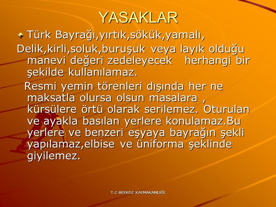 T.C BEYKOZ KAYMAKAMLIĞI YASAKLAR Türk Bayrağı,yırtık,sökük,yamalı, Delik,kirli,soluk,buruşuk veya layık olduğu manevi değeri zedeleyecek herhangi bir