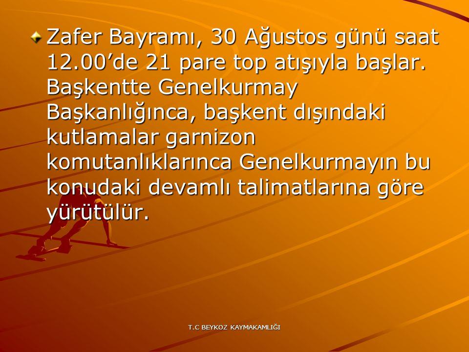 T.C BEYKOZ KAYMAKAMLIĞI Zafer Bayramı, 30 Ağustos günü saat 12.00'de 21 pare top atışıyla başlar. Başkentte Genelkurmay Başkanlığınca, başkent dışında