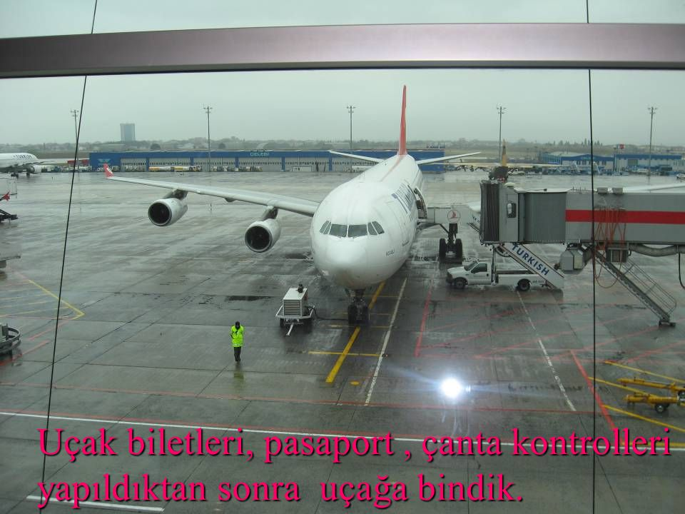 Uçak biletleri, pasaport, çanta kontrolleri yapıldıktan sonra uçağa bindik.
