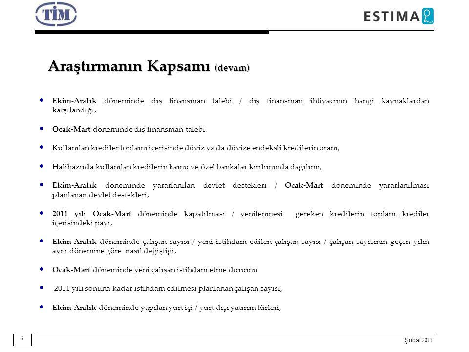 Şubat 2011 Araştırmanın Kapsamı (devam) Ocak-Mart dönemi ve 2011 yıl sonuna ilişkin piyasa tahminleri, 2011 yılı sonu itibarıyla Sektörün / Türkiye - Avrupa - Dünya ekonomisinin genel durumuna ilişkin tahminler, Dünya geneli emtia fiyatlarının sanayi ve tarımda Aralık'a göre, Şubat ve 2011 sonu itibarıyla nasıl bir seyir izleyeceği, Sektörlerin ihracatta karşılaştıkları öncelikli sorunların / en acil ve güncel sorunun tespiti, Ekim-Aralık döneminde ihracat prosedürlerinde hizmet alınan kurumlardan duyulan memnuniyet, 7