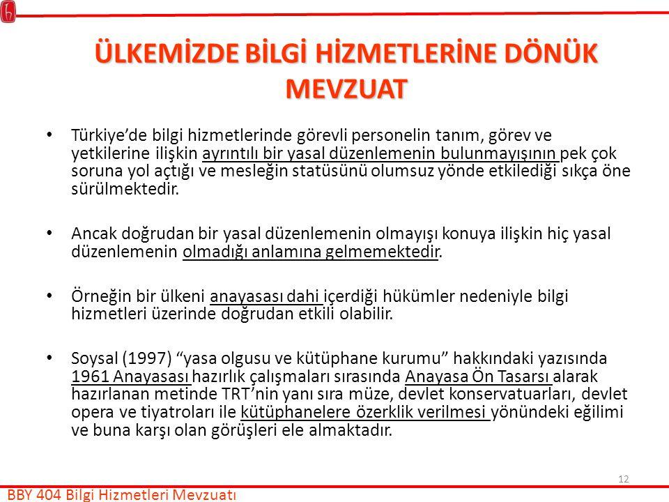 12 ÜLKEMİZDE BİLGİ HİZMETLERİNE DÖNÜK MEVZUAT Türkiye'de bilgi hizmetlerinde görevli personelin tanım, görev ve yetkilerine ilişkin ayrıntılı bir yasal düzenlemenin bulunmayışının pek çok soruna yol açtığı ve mesleğin statüsünü olumsuz yönde etkilediği sıkça öne sürülmektedir.