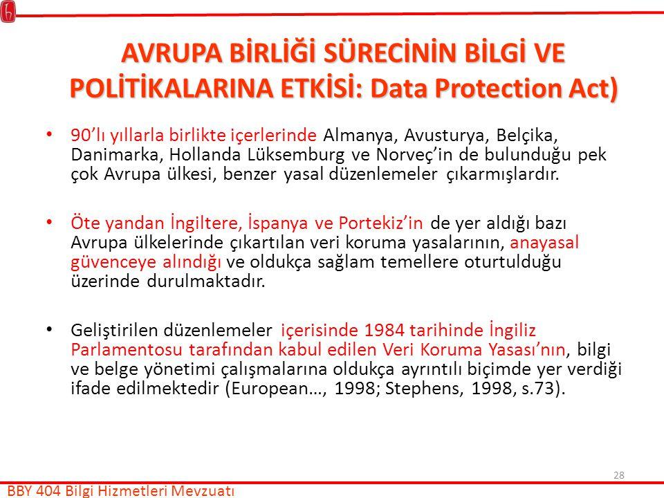 28 AVRUPA BİRLİĞİ SÜRECİNİN BİLGİ VE POLİTİKALARINA ETKİSİ: Data Protection Act) 90'lı yıllarla birlikte içerlerinde Almanya, Avusturya, Belçika, Danimarka, Hollanda Lüksemburg ve Norveç'in de bulunduğu pek çok Avrupa ülkesi, benzer yasal düzenlemeler çıkarmışlardır.