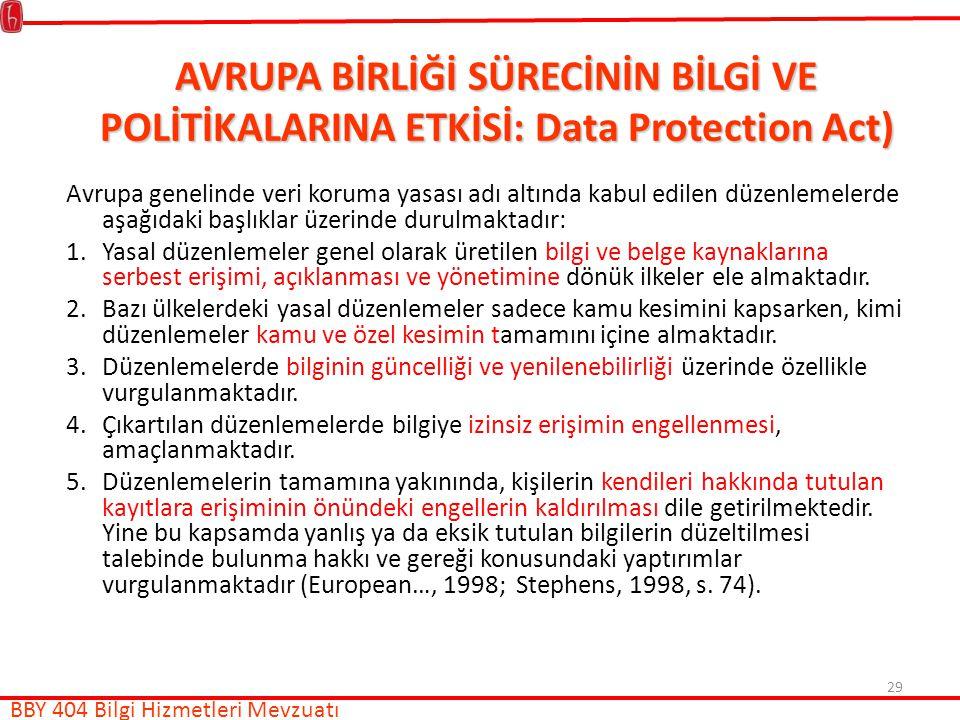 29 AVRUPA BİRLİĞİ SÜRECİNİN BİLGİ VE POLİTİKALARINA ETKİSİ: Data Protection Act) Avrupa genelinde veri koruma yasası adı altında kabul edilen düzenlemelerde aşağıdaki başlıklar üzerinde durulmaktadır: 1.Yasal düzenlemeler genel olarak üretilen bilgi ve belge kaynaklarına serbest erişimi, açıklanması ve yönetimine dönük ilkeler ele almaktadır.