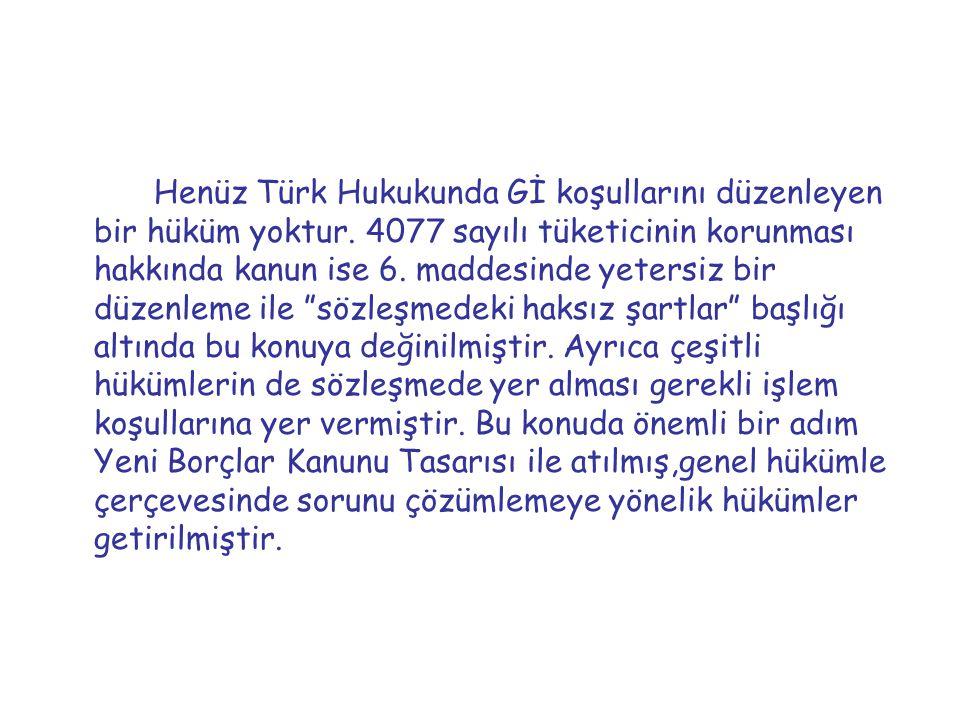Henüz Türk Hukukunda Gİ koşullarını düzenleyen bir hüküm yoktur. 4077 sayılı tüketicinin korunması hakkında kanun ise 6. maddesinde yetersiz bir düzen