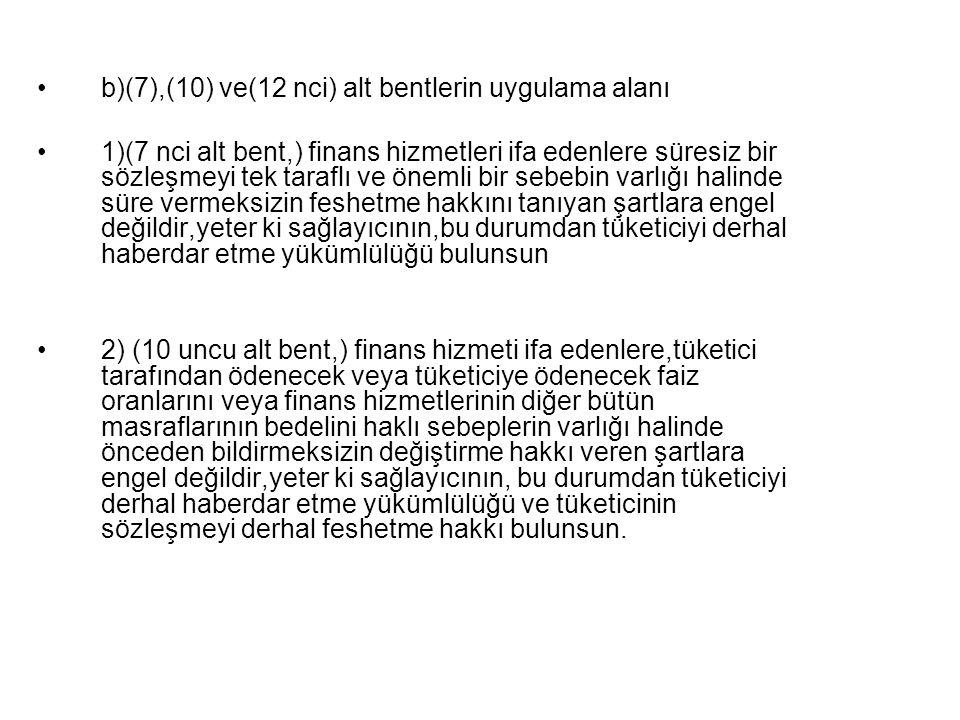 b)(7),(10) ve(12 nci) alt bentlerin uygulama alanı 1)(7 nci alt bent,) finans hizmetleri ifa edenlere süresiz bir sözleşmeyi tek taraflı ve önemli bir