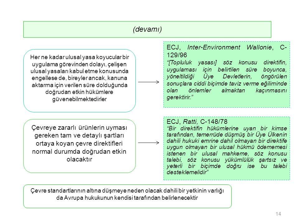 Çevre standartlarının altına düşmeye neden olacak dahili bir yetkinin varlığı da Avrupa hukukunun kendisi tarafından belirlenecektir ECJ, Inter-Environment Wallonie, C- 129/96 [Topluluk yasası] söz konusu direktifin, uygulaması için belirtilen süre boyunca, yöneltildiği Üye Devletlerin, öngörülen sonuçlara ciddi biçimde taviz verme eğiliminde olan önlemler almaktan kaçınmasını gerektirir. Çevreye zararlı ürünlerin uyması gereken tam ve detaylı şartları ortaya koyan çevre direktifleri normal durumda doğrudan etkin olacaktır Her ne kadar ulusal yasa koyucular bir uygulama görevinden dolayı, çelişen ulusal yasaları kabul etme konusunda engellese de, bireyler ancak, kanuna aktarma için verilen süre dolduğunda doğrudan etkin hükümlere güvenebilmektedirler ECJ, Ratti, C-148/78 Bir direktifin hükümlerine uyan bir kimse tarafından, temerrüde düşmüş bir Üye Ülkenin dahili hukuki emrine dahil olmayan bir direktife uygun olmayan bir ulusal hükmü ödememesi istenen bir ulusal mahkeme, söz konusu talebi, söz konusu yükümlülük şartsız ve yeterli bir biçimde doğru ise bu talebi desteklemelidir (devamı) 14