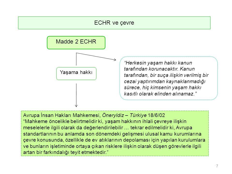 Madde 2 ECHR Avrupa İnsan Hakları Mahkemesi, Öneryldiz – Türkiye 18/6/02 Mahkeme öncelikle belirtmelidir ki, yaşam hakkının ihlali çevreye ilişkin meselelerle ilgili olarak da değerlendirilebilir … tekrar edilmelidir ki, Avrupa standartlarının bu anlamda son dönemdeki gelişmesi ulusal kamu kurumlarına çevre konusunda, özellikle de ev atıklarının depolaması için yapılan kurulumlara ve bunların işletiminde ortaya çıkan risklere ilişkin olarak düşen görevlerle ilgili artan bir farkındalığı teyit etmektedir. Herkesin yaşam hakkı kanun tarafından korunacaktır.