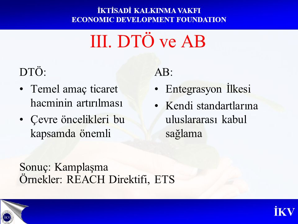 İKV İKTİSADİ KALKINMA VAKFI ECONOMIC DEVELOPMENT FOUNDATION III. DTÖ ve AB DTÖ: Temel amaç ticaret hacminin artırılması Çevre öncelikleri bu kapsamda