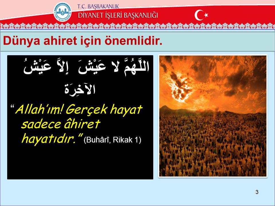 Dünya ahiret için önemlidir.3 اللَّهُمَّ لا عَيْشَ إِلاَّ عَيْشُ الآخِرَة Allah'ım.