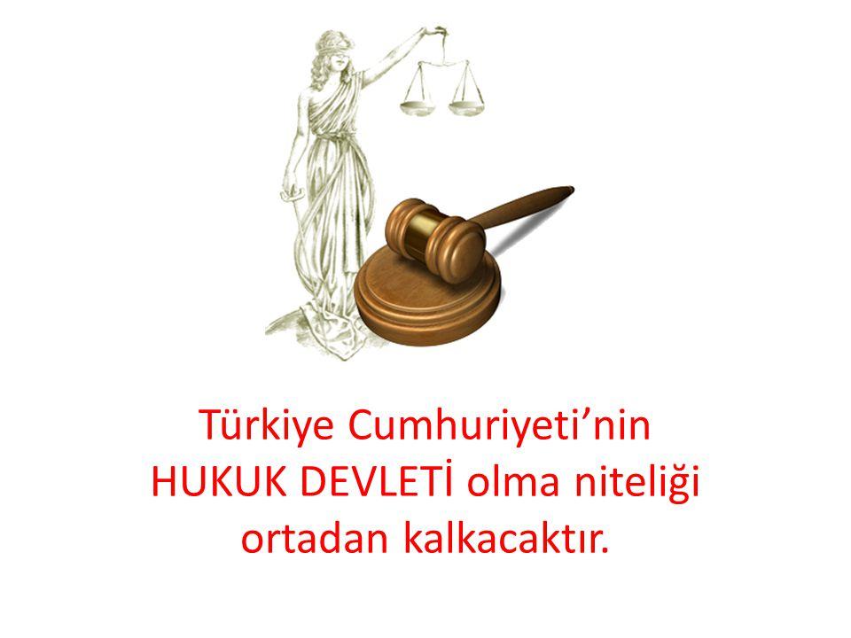 Türkiye Cumhuriyeti'nin HUKUK DEVLETİ olma niteliği ortadan kalkacaktır.