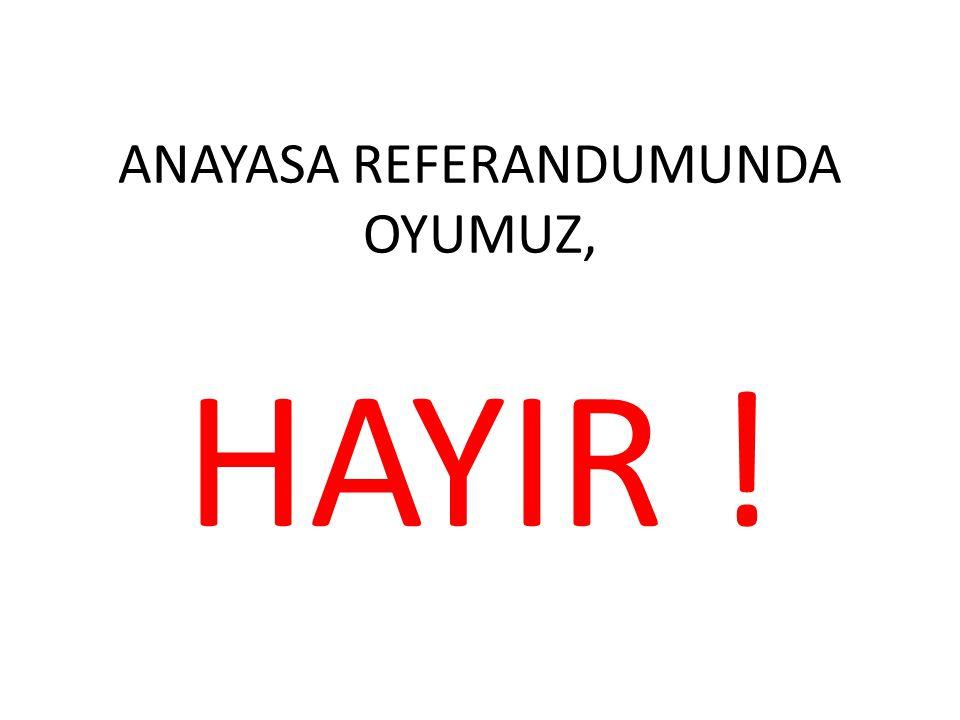 ANAYASA REFERANDUMUNDA OYUMUZ, HAYIR !