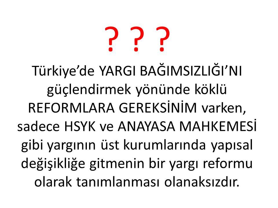? ? ? Türkiye'de YARGI BAĞIMSIZLIĞI'NI güçlendirmek yönünde köklü REFORMLARA GEREKSİNİM varken, sadece HSYK ve ANAYASA MAHKEMESİ gibi yargının üst kur