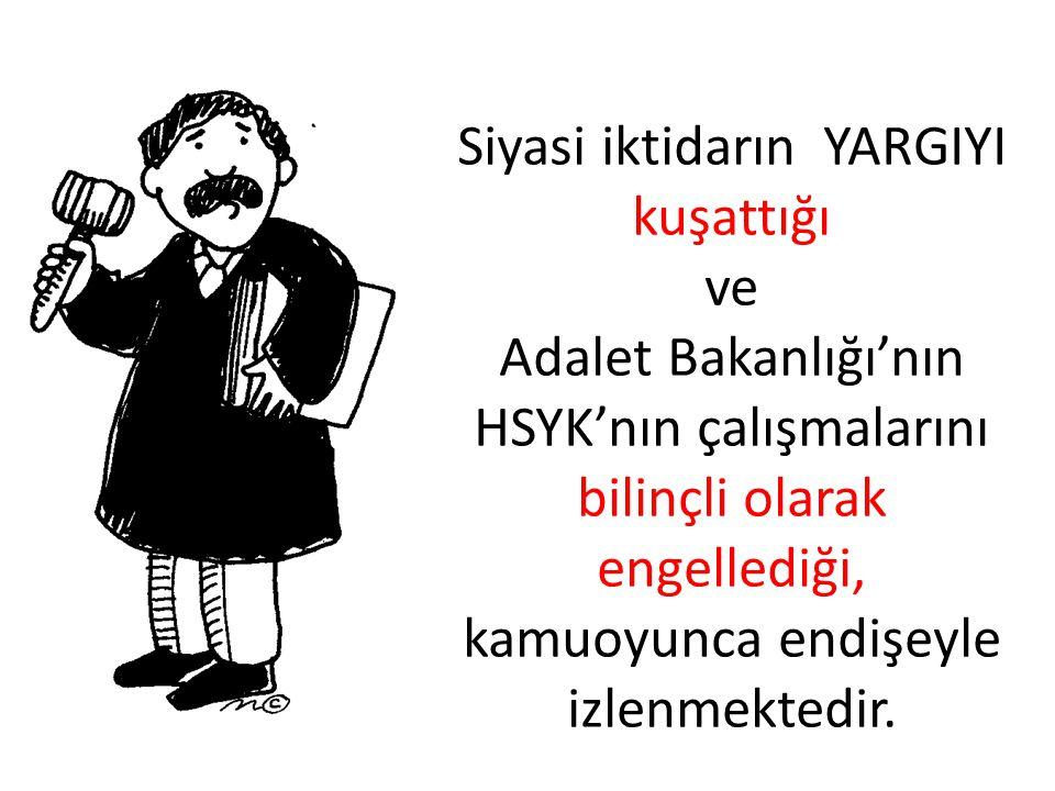 Siyasi iktidarın YARGIYI kuşattığı ve Adalet Bakanlığı'nın HSYK'nın çalışmalarını bilinçli olarak engellediği, kamuoyunca endişeyle izlenmektedir.