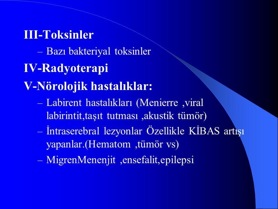 III-Toksinler – Bazı bakteriyal toksinler IV-Radyoterapi V-Nörolojik hastalıklar: – Labirent hastalıkları (Menierre,viral labirintit,taşıt tutması,aku