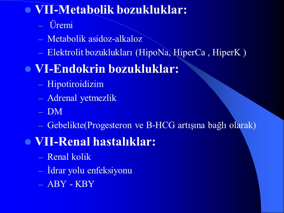 VII-Metabolik bozukluklar: – Üremi – Metabolik asidoz-alkaloz – Elektrolit bozuklukları (HipoNa, HiperCa, HiperK ) VI-Endokrin bozukluklar: – Hipotiro