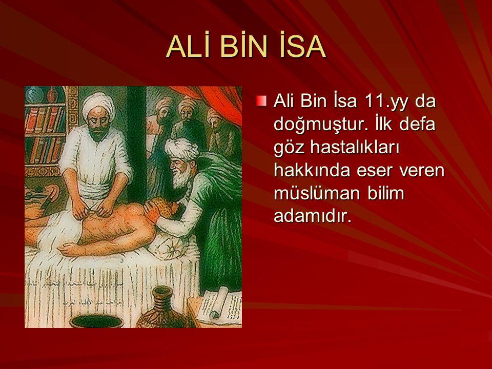 ALİ BİN İSA Ali Bin İsa 11.yy da doğmuştur. İlk defa göz hastalıkları hakkında eser veren müslüman bilim adamıdır.