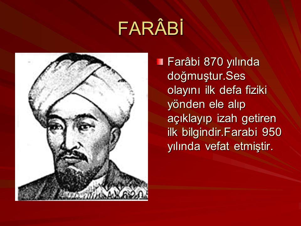 FARÂBİ Farâbi 870 yılında doğmuştur.Ses olayını ilk defa fiziki yönden ele alıp açıklayıp izah getiren ilk bilgindir.Farabi 950 yılında vefat etmiştir