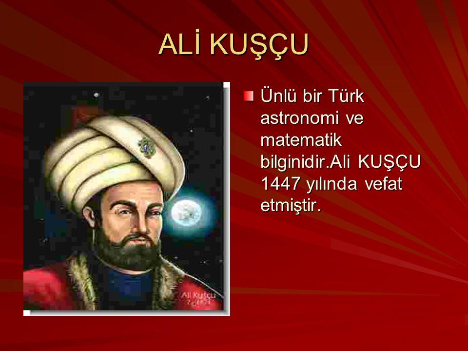 ALİ KUŞÇU Ünlü bir Türk astronomi ve matematik bilginidir.Ali KUŞÇU 1447 yılında vefat etmiştir.