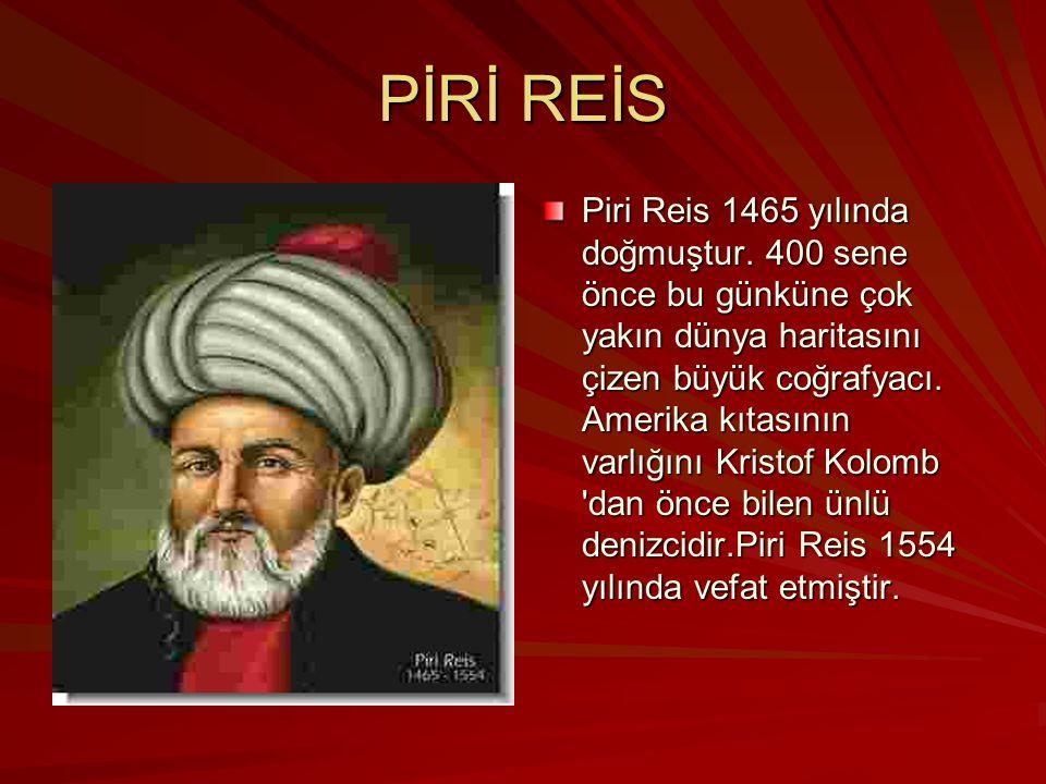 PİRİ REİS Piri Reis 1465 yılında doğmuştur. 400 sene önce bu günküne çok yakın dünya haritasını çizen büyük coğrafyacı. Amerika kıtasının varlığını Kr