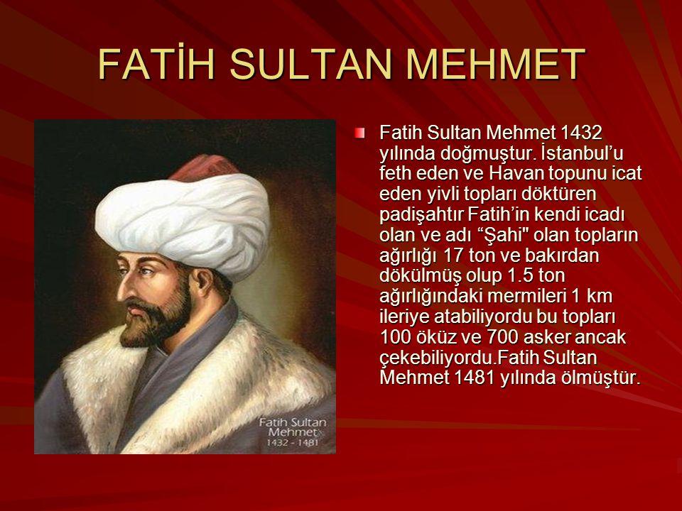 FATİH SULTAN MEHMET Fatih Sultan Mehmet 1432 yılında doğmuştur. İstanbul'u feth eden ve Havan topunu icat eden yivli topları döktüren padişahtır Fatih