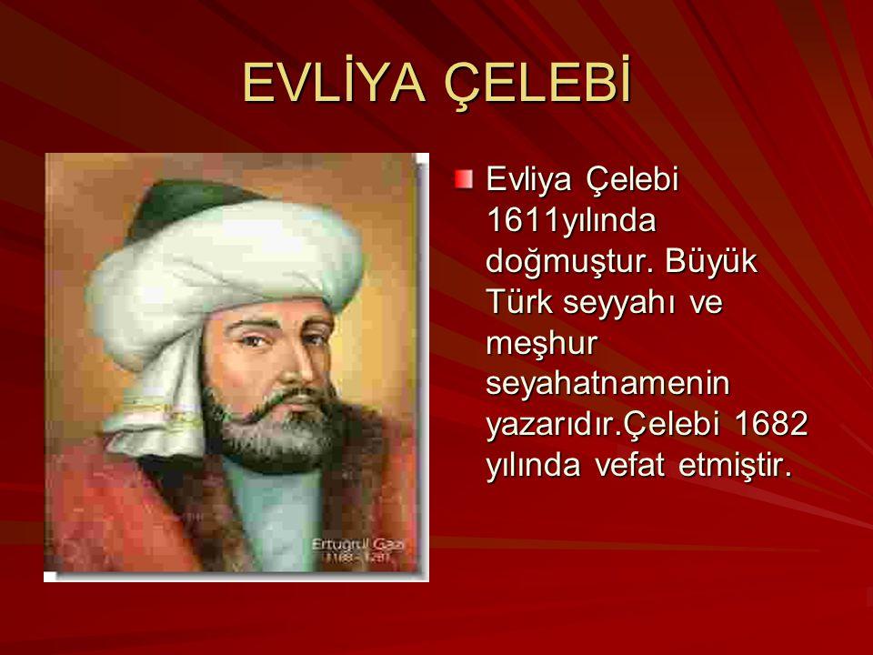EVLİYA ÇELEBİ Evliya Çelebi 1611yılında doğmuştur. Büyük Türk seyyahı ve meşhur seyahatnamenin yazarıdır.Çelebi 1682 yılında vefat etmiştir.