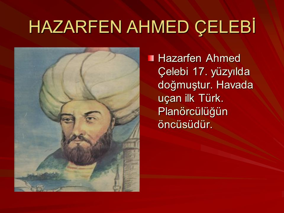 HAZARFEN AHMED ÇELEBİ Hazarfen Ahmed Çelebi 17. yüzyılda doğmuştur. Havada uçan ilk Türk. Planörcülüğün öncüsüdür.