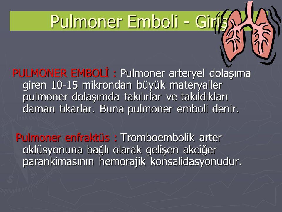 Pulmoner Emboli - Giriş PULMONER EMBOLİ : Pulmoner arteryel dolaşıma giren 10-15 mikrondan büyük materyaller pulmoner dolaşımda takılırlar ve takıldık