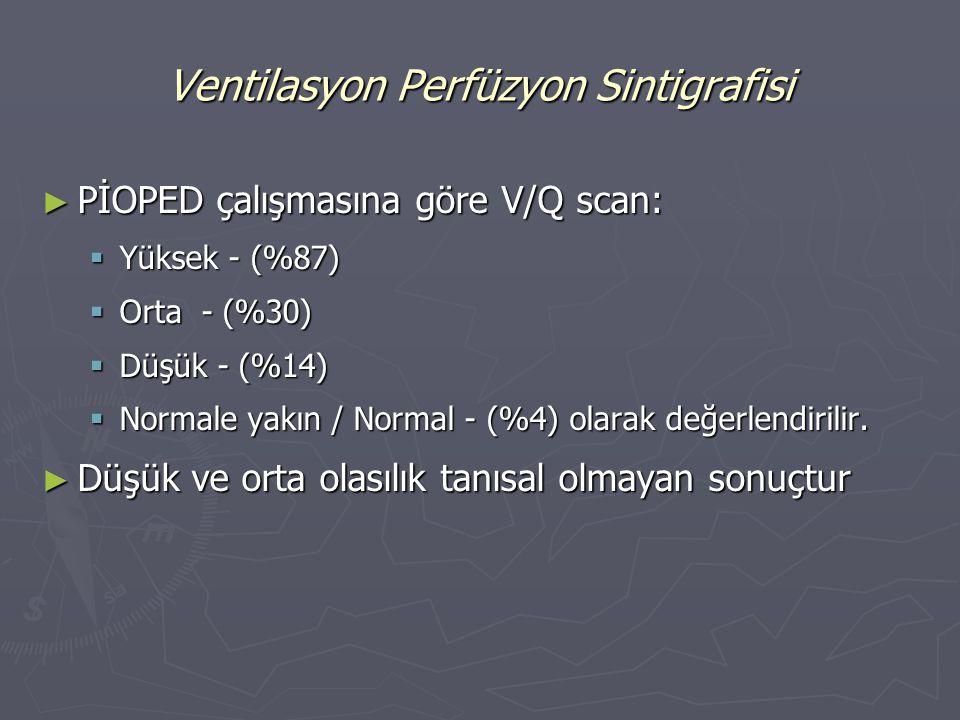 ► PİOPED çalışmasına göre V/Q scan:  Yüksek - (%87)  Orta - (%30)  Düşük - (%14)  Normale yakın / Normal - (%4) olarak değerlendirilir. ► Düşük ve