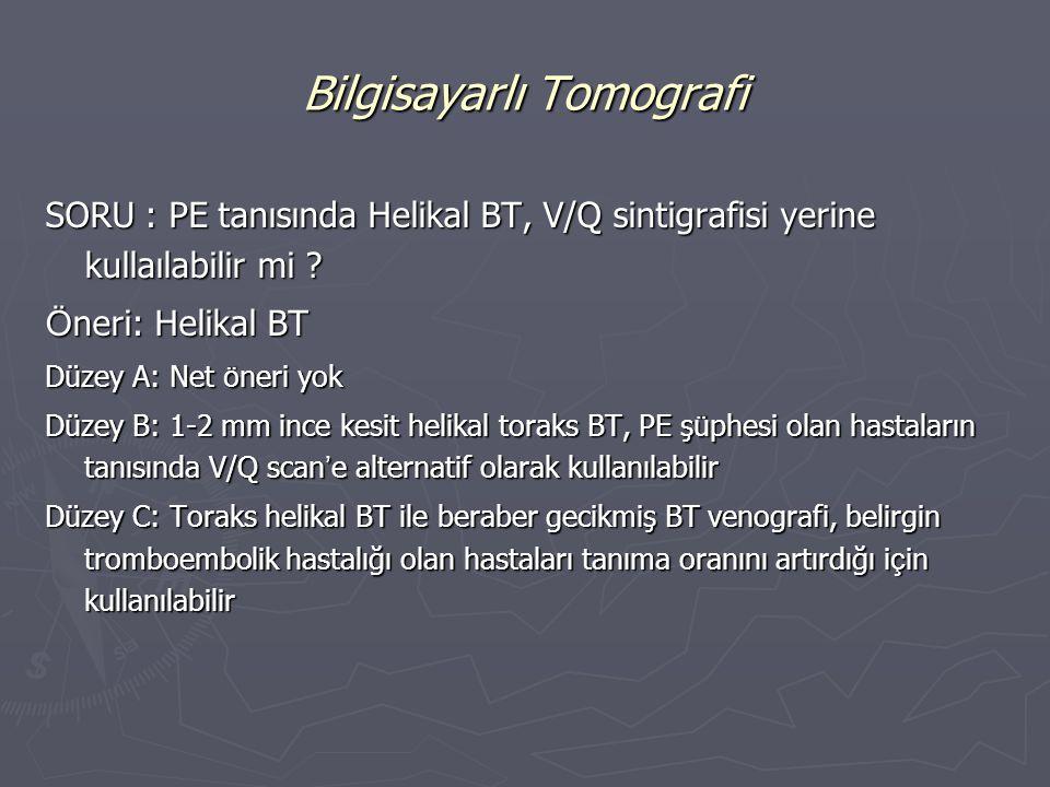 SORU : PE tanısında Helikal BT, V/Q sintigrafisi yerine kullaılabilir mi ? Ö neri: Helikal BT Düzey A: Net ö neri yok Düzey B: 1-2 mm ince kesit helik