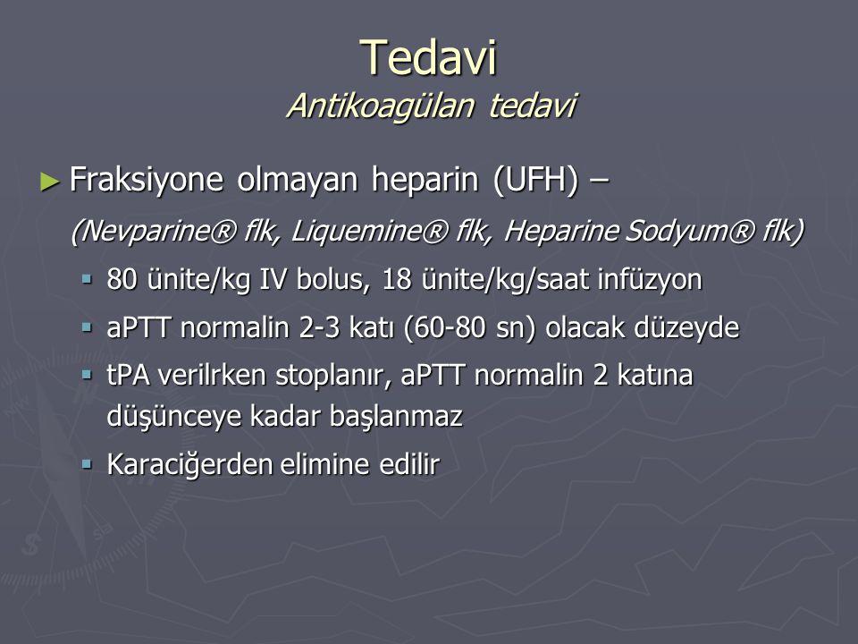 ► Fraksiyone olmayan heparin (UFH) – (Nevparine® flk, Liquemine® flk, Heparine Sodyum® flk)  80 ünite/kg IV bolus, 18 ünite/kg/saat infüzyon  aPTT n