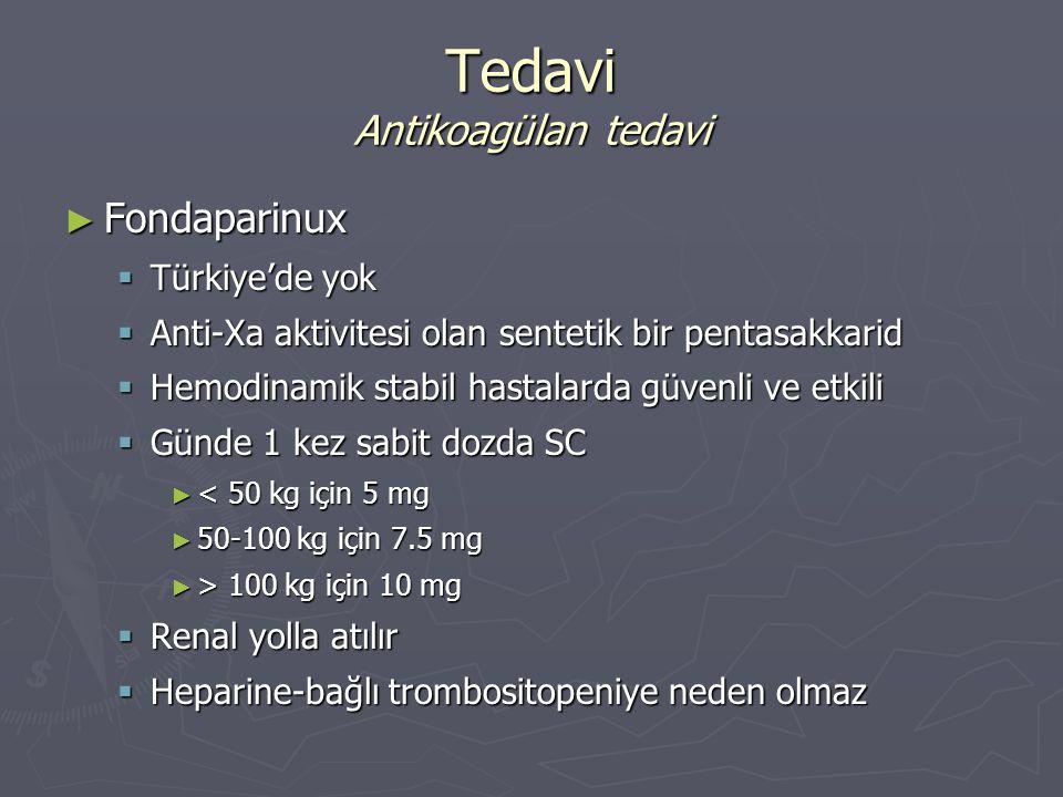 ► Fondaparinux  Türkiye'de yok  Anti-Xa aktivitesi olan sentetik bir pentasakkarid  Hemodinamik stabil hastalarda güvenli ve etkili  Günde 1 kez s