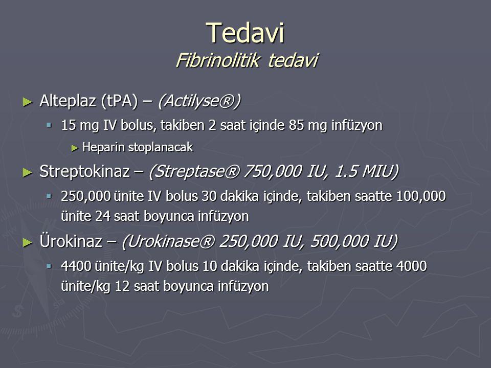 ► Alteplaz (tPA) – (Actilyse®)  15 mg IV bolus, takiben 2 saat içinde 85 mg infüzyon ► Heparin stoplanacak ► Streptokinaz – (Streptase® 750,000 IU, 1