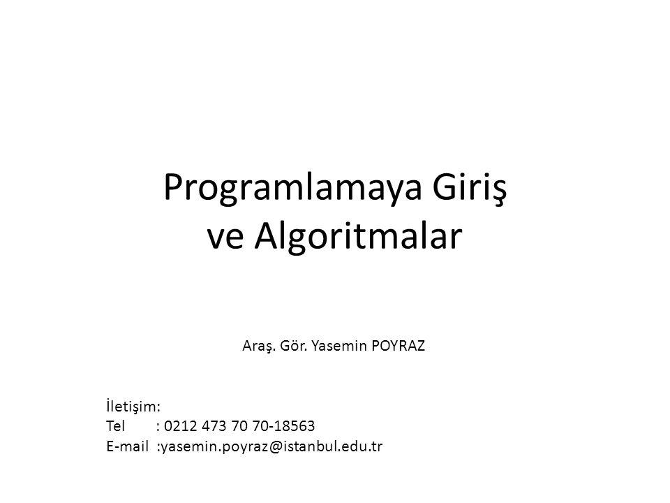 Programlamaya Giriş ve Algoritmalar Araş. Gör. Yasemin POYRAZ İletişim: Tel : 0212 473 70 70-18563 E-mail :yasemin.poyraz@istanbul.edu.tr