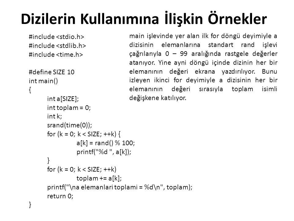 #include #define SIZE 10 int main() { int a[SIZE]; int toplam = 0; int k, min; srand(time(0)); for (k = 0; k < SIZE; ++k) { a[k] = rand() % 100; printf( %d , a[k]); } min = a[0]; for (k = 1; k < SIZE; ++k) if (min > a[k]) min = a[k]; printf( \nen kucuk eleman = %d\n , min); return 0; } min isimli değişken, dizinin en küçük elemanının değerini tutması için tanımlanıyor.