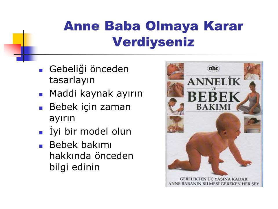 Anne Baba Olmaya Karar Verdiyseniz Gebeliği önceden tasarlayın Maddi kaynak ayırın Bebek için zaman ayırın İyi bir model olun Bebek bakımı hakkında önceden bilgi edinin
