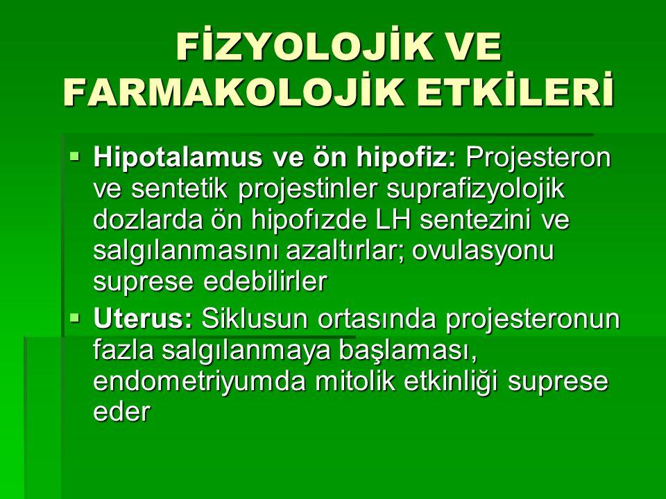 FİZYOLOJİK VE FARMAKOLOJİK ETKİLERİ  Hipotalamus ve ön hipofiz: Projesteron ve sentetik projestinler suprafizyolojik dozlarda ön hipofızde LH sentezi